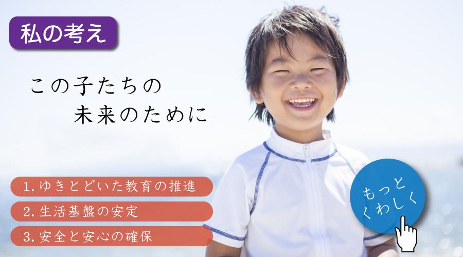 この子たちの未来のために 1.ゆきとどいた教育の推進 2.生活基盤の安定 3.安全と安心の確保